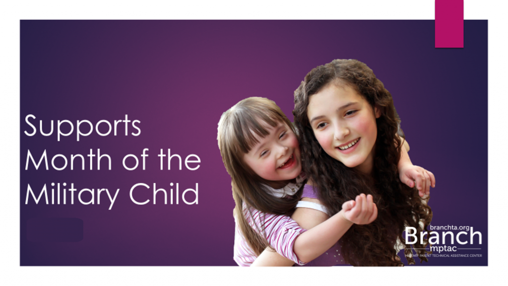 "A dark purple background, foreground shows a girl smiling and looking over her shoulder; she is carrying a younger girl on her back. The younger girl has Down syndrome. Text reads "" Supports Month of the Military Child"". Includes the logo for the Branch, Military Parent Technical Assistance Center."