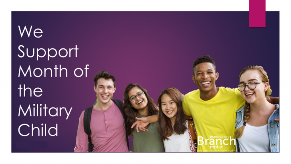 "A dark purple background, foreground shows 5 teens, 3 girls and 2 boys, varied ethnicities. Text reads ""We Support Month of the Military Child, April 2019"". Includes the logo for the Branch, Military Parent Technical Assistance Center."