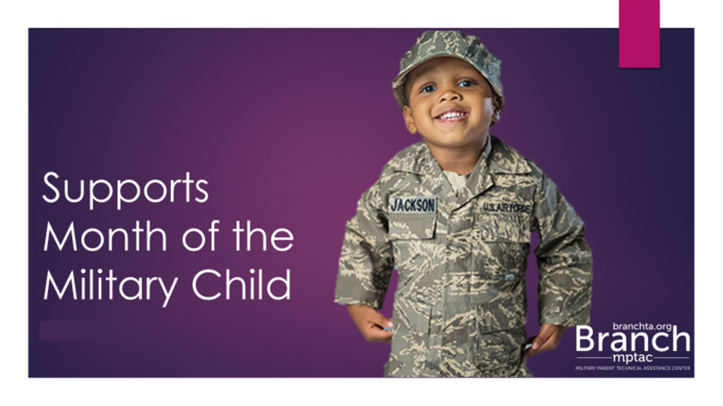 "A dark purple background, foreground shows a male toddler wearing a child-sized camouflage uniform and smiling. Text reads "" Supports Month of the Military Child"". Includes the logo for the Branch, Military Parent Technical Assistance Center."
